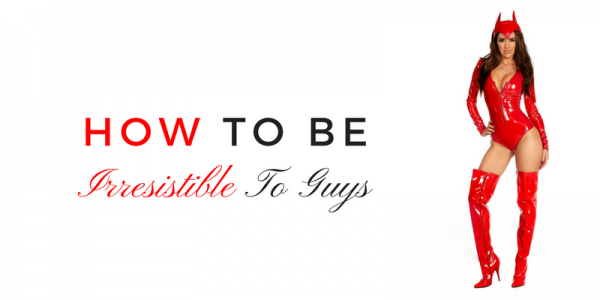 How to be irresistible to guys